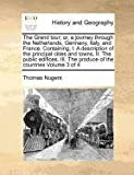 The Grand tour; or, a journey through the Netherlands, Germany, Italy, and France. Containing, I. A description of the principal cities and towns, II. ... The produce of the countries Volume 3 of 4 Thomas Nugent