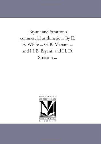 Bryant and Stratton's commercial arithmetic ... By E. E. White ... G. B. Meriam ... and H. B. Bryant, and H. D. Stratton