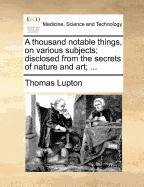 A thousand notable things, on various subjects; disclosed from the secrets of nature and art; ...