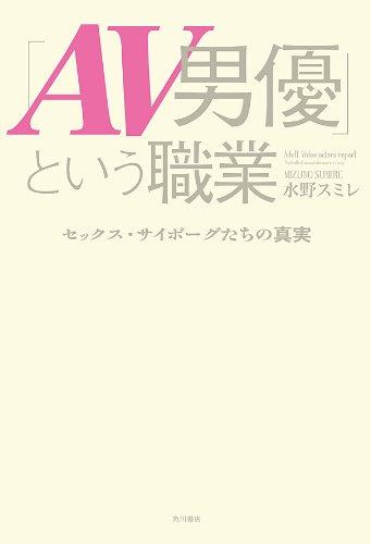 「AV男優」という職業 セックス・サイボーグたちの真実 (角川書店単行本)の詳細を見る