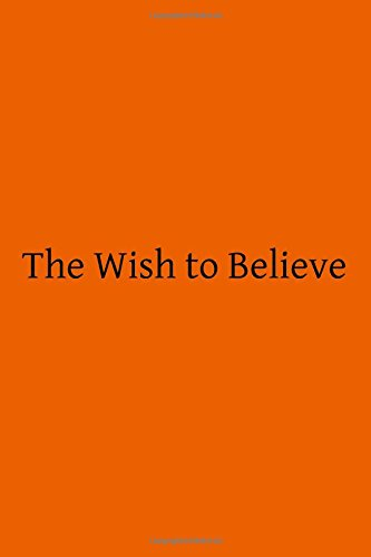 The Wish To Believe: A Discussion Concerning The Temper Of Mind Man  Should Undertake In Religious Inquiry