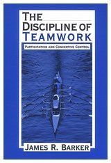 The Discipline of Teamwork: Participation and Concertive Control, Dr. James R. Barker
