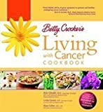 Betty Crocker's Living with Cancer Cookbook Easy Recipes and Tips Through Treatment and Beyond