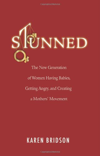 Stunned: The New Generation of Women Having Babies, Getting Angry, and Creating a Mothers' Movement