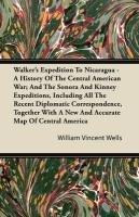 Walker's Expedition To Nicaragua - A History Of The Central American War; And The Sonora And Kinney Expeditions, Including All The Recent Diplomatic ... A New And Accurate Map Of Central America