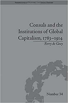 Consuls And The Institutions Of Global Capitalism, 1783 - 1914 (Perspectives In Economic And Social History, # 34)