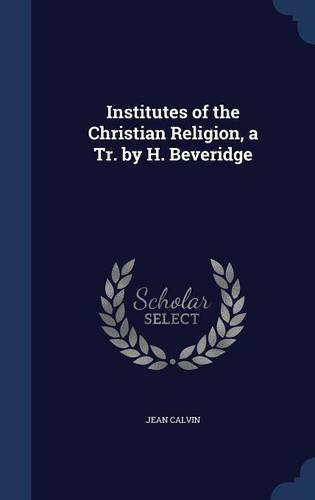 Institutes of the Christian Religion, a Tr. by H. Beveridge