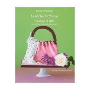 Le torte di Chiara. Assaggi di stile, tecniche ed esempi di cake design [Brossura]