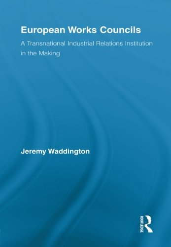 European Works Councils and Industrial Relations: A Transnational Industrial Relations Institution in the Making (Routle
