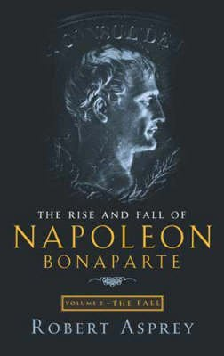 the-rise-and-fall-of-napoleon-fall-v-2-by-robert-b-asprey-published-september-2002