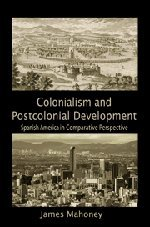 Colonialism and Postcolonial Development Spanish America in Comparative Perspective Cambridge Studies in Comparative Politics