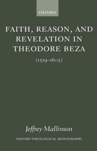 Faith, Reason, and Revelation in Theodore Beza (1519-1605) (Oxford Theological Monographs), Jeffrey Mallinson