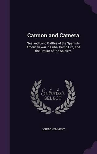 Cannon and Camera: Sea and Land Battles of the Spanish-American war in Cuba, Camp Life, and the Return of the Soldiers