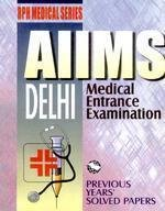 AIIMS: Delhi Medical Entrance Exam (Previous Years Solved Papers)