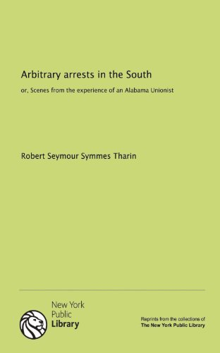 Arbitrary arrests in the South: or, Scenes from the experience of an Alabama Unionist by Robert Seymour Symmes Tharin