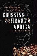 Crossing the Heart of Africa: An Odyssey of Love and Adventure (... by Julian Smith