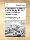 img - for A letter to the Right Hon. William Pitt, by the Rev. Christopher Wyvill, ... Second edition. book / textbook / text book
