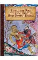 Persia, the Rise of Islam, and the Holy Roman Empire (Exploring the Ancient and Medieval Worlds)