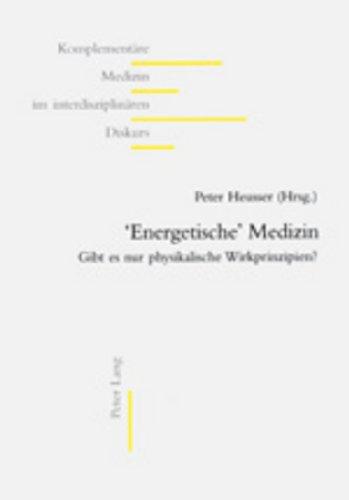 \'Energetische\' Medizin: Gibt Es Nur Physikalische Wirkprinzipien? (Komplementäre Medizin Im Interdisziplinären Diskurs) (German Edition)