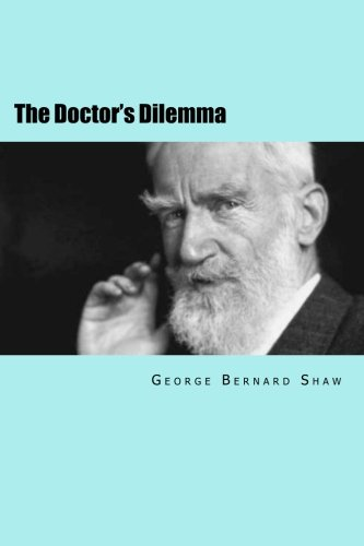 doctors dilemma George bernard shaw (1856-1950), irish dramatist, arts critic, socialist thinker, and winner of the nobel prize for literature in 1925, had a bit of a problem with doctors by the turn of the 20th century he had formed the opinion that the medical profession was in a terminal state, requiring urgent and heroic intervention shaw.