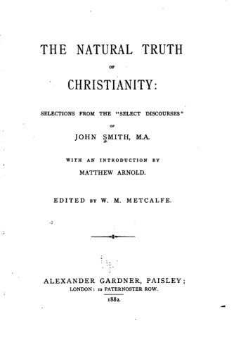 The natural truth of Christianity, Selections from the Select Discourses of John Smith, M.A.