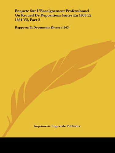 Enquete Sur L'Enseignement Professionnel Ou Recueil de Depositions Faites En 1863 Et 1864 V2, Part 2: Rapports Et Documents Divers (1865)