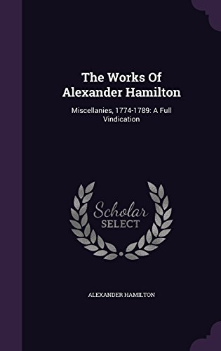 The Works Of Alexander Hamilton: Miscellanies, 1774-1789: A Full Vindication