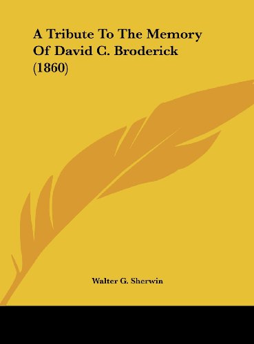 A Tribute To The Memory Of David C. Broderick (1860)