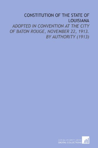 Constitution of the State of Louisiana: Adopted in Convention At the City of Baton Rouge, November 22, 1913. By Authority (1913)