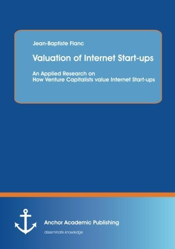 Valuation of Internet Start-ups: An Applied Research on How Venture Capitalists value Internet Start-ups by Jean-Baptiste Flanc (2013-09-06)