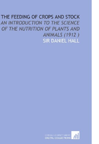 The Feeding of Crops and Stock: An Introduction to the Science of the Nutrition of Plants and Animals (1912 ) -  Sir Daniel Hall