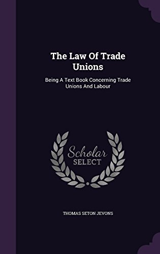 The Law Of Trade Unions: Being A Text Book Concerning Trade Unions And Labour