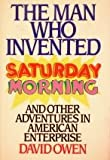 The Man Who Invented Saturday Morning: And Other Adventures in American Enterprise (0394568109) by Owen, David