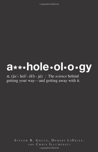 Assholeology: The Science Behind Getting Your Way - And Getting Away With It