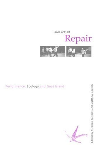 Small Acts of Repair: Performance, Ecology and Goat Island