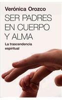 Ser Padres en cuerpo y alma/ Parents In Body And Soul (Spanish Edition)