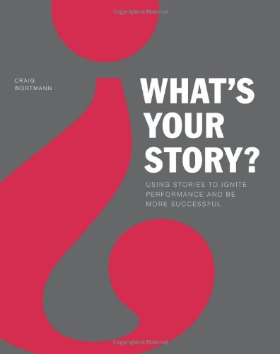 What's Your Story?: Using Stories to Ignite Performance...