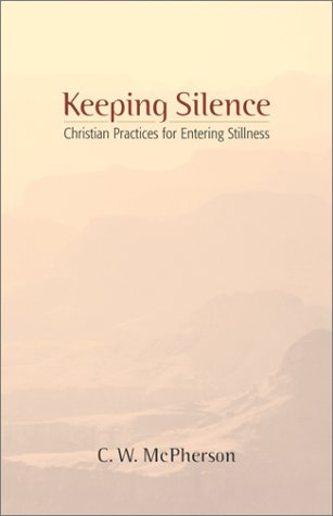 Keeping Silence: Christian Practices for Entering Stillness, C. W. McPherson