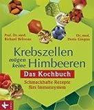 Krebszellen mögen keine Himbeeren: Das Kochbuch: Schmackhafte Rezepte fürs Immunsystem - - Richard Béliveau, Denis Gingras