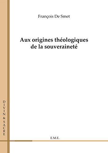 Aux origines théologiques de la souveraineté: Essai sur les sciences sociales et politiques (Divin et Sacré)