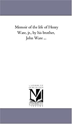 Memoir of the Life of Henry Ware, Jr., by His Brother, John Ware ...