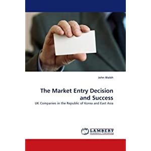 The Market Entry Decision and Success: UK Companies in the Republic of Korea and East Asia John Walsh