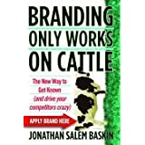 "BRANDING ONLY WORKS ON CATTLE: The New Way to Get Known (and drive your competitors crazy)von ""Jonathan Salem Baskin"""