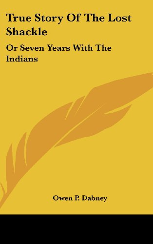 True Story of the Lost Shackle: Or Seven Years with the Indians
