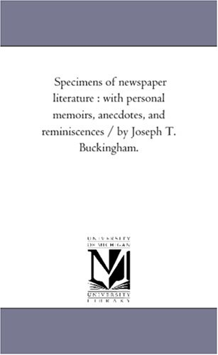 Specimens of Newspaper Literature: With Personal Memoirs, Anecdotes, and Reminiscences / by Joseph T. Buckingham. Vol. 1.