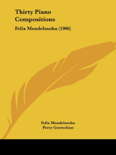 Thirty Piano Compositions: Felix Mendelssohn (1906) (The Musicians Library)