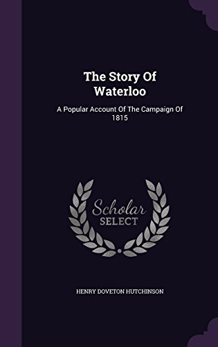 The Story Of Waterloo: A Popular Account Of The Campaign Of 1815