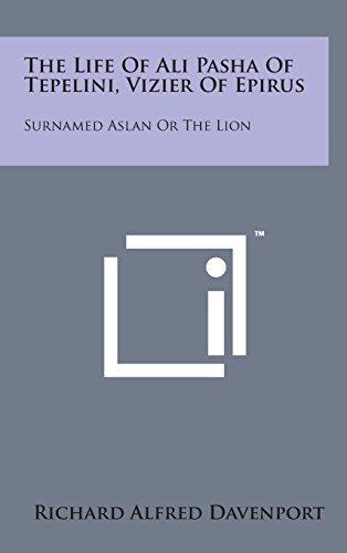 The Life of Ali Pasha of Tepelini, Vizier of Epirus: Surnamed Aslan or the Lion