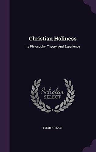 Christian Holiness: Its Philosophy, Theory, And Experience