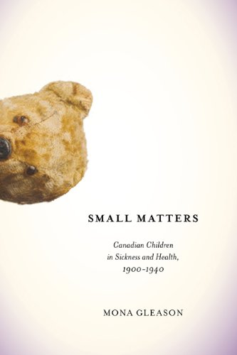 Small Matters: Canadian Children in Sickness and Health, 1900-1940 (Mcgill Queens Associated Medical Services Studies in